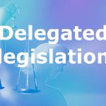 Advantages of Delegated Legislation IAS UPSC